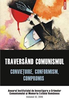 Coperta Carte Traversind comunismul. Convietuire, conformism, compromis. Anuarul Institutului de Investigare a Crimelor Comunismului si Memoria Exilului Romanesc. Volumul XI, 2016