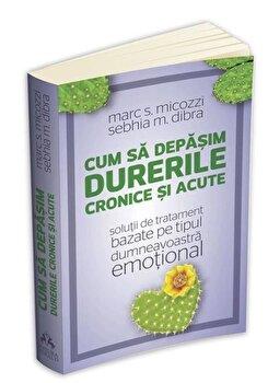 Cum sa depasim durerile cronice si acute - solutii de tratament bazate pe tipul dumneavoastra emotional/Marc Micozzi, Sebhia Marie Dibra imagine elefant.ro 2021-2022