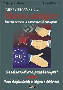 Uniunea Europeana sau Marea amagire. Istoria secreta a constructiei europene/Christopher Booker, Richard North imagine elefant.ro 2021-2022