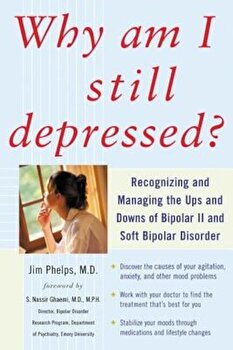 Why Am I Still Depressed' Recognizing and Managing the Ups and Downs of Bipolar II and Soft Bipolar Disorder, Paperback/Jim Phelps poza cate