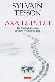 Axa Lupului. Din Siberia pina in India pe urmele evadatilor din gulag/Sylvain Tesson