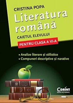 Literatura romana. Caietul elevului pentru clasa a VI-a. Analize si compuneri/Cristina Popa