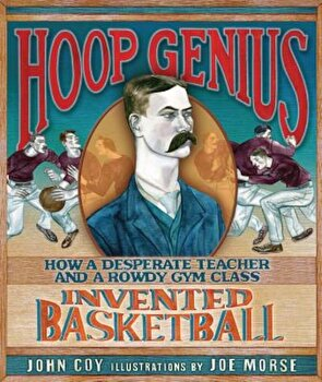 Hoop Genius: How a Desperate Teacher and a Rowdy Gym Class Invented Basketball, Hardcover/John Coy poza cate