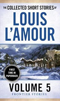 The Collected Short Stories of Louis L'Amour, Volume 5: Frontier Stories, Paperback/Louis L'Amour poza cate