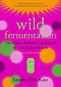 Wild Fermentation: The Flavor, Nutrition, and Craft of Live-Culture Foods, 2nd Edition, Paperback/Sandor Ellix Katz imagine