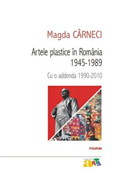 Artele plastice in Romania 1945-1989. Cu o addenda 1990-2010/Magda Carneci imagine elefant.ro 2021-2022