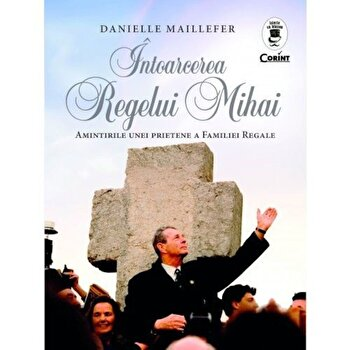 Intoarcerea Regelui Mihai. Amintirile unei prietene a Familiei Regale/Danielle Maillefer