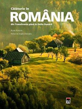 Calatorie in Romania din Transilvania pana in Delta Dunarii/Alain Kerjan imagine elefant.ro