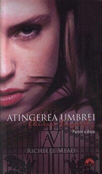 Atingerea Umbrei, Academia vampirilor, Vol. 3 - Partea a doua/Richelle Mead poza cate