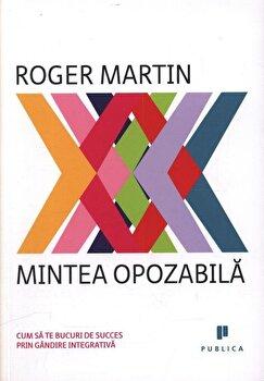 Mintea opozabila. Cum sa te bucuri de succes prin gandire integrativa/Roger Martin imagine elefant.ro