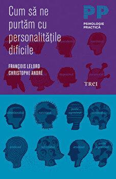 Cum sa ne purtam cu personalitatile dificile/Francois Lelord, Christophe Andre imagine elefant.ro 2021-2022