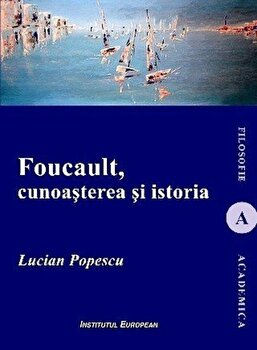 Foucault, cunoasterea si istoria/Lucian Popescu imagine elefant.ro 2021-2022
