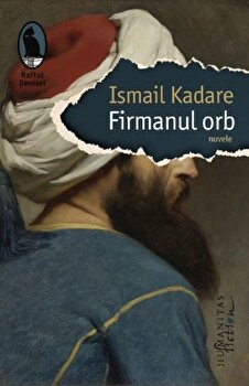 Firmanul orb/Ismail Kadare imagine elefant.ro 2021-2022
