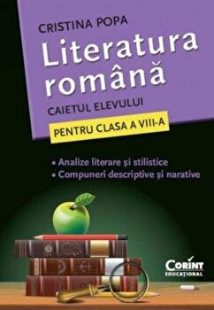 Literatura romana. Caietul elevului pentru clasa a VIII-a. Analize literare si stilistice. Compuneri descriptive si narative/Cristina Popa