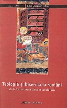 Teologie si biserica la romani de la incresitinare pana in secolul XX/Ernst Christoph Suttner imagine