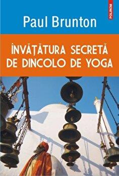 Invatatura secreta de dincolo de yoga/Paul Brunton imagine elefant.ro 2021-2022