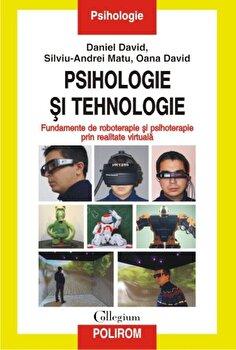Psihologie si tehnologie. Fundamente de roboterapie si psihoterapie prin realitate virtuala/Daniel David, Silviu-Andrei Matu, Oana David imagine