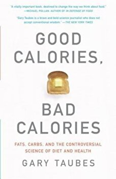 Good Calories, Bad Calories: Fats, Carbs, and the Controversial Science of Diet and Health, Paperback/Gary Taubes poza cate
