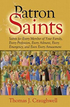 Patron Saints: Saints for Every Member of Your Family, Every Profession, Every Ailment, Every Emergency, and Even Every Amusement, Paperback/Thomas J. Craughwell poza cate
