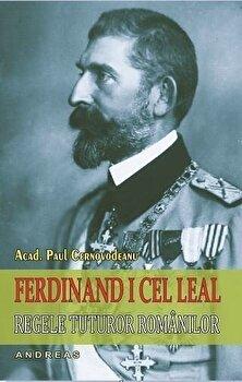 Ferdinand I cel leal, regele tuturor romanilor/Paul Cernovodeanu