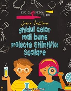 Ghidul celor mai bune proiecte stiintifice scolare/Janice Vancleave
