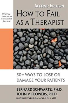 How to Fail as a Therapist: 50+ Ways to Lose or Damage Your Patients, Paperback/Bernard Schwartz imagine