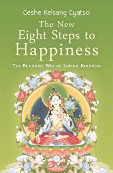 The New Eight Steps to Happiness: The Buddhist Way of Loving Kindness, Paperback/Kelsang Gyatso poza cate