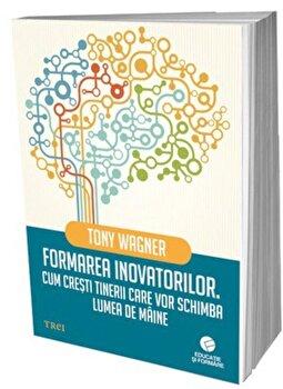 Formarea inovatorilor. Cum cresti tinerii care vor schimba lumea de maine/Tony Wagner imagine elefant.ro 2021-2022