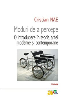 Moduri de a percepe. O introducere in teoria artei moderne si contemporane/Cristian Nae imagine elefant.ro 2021-2022