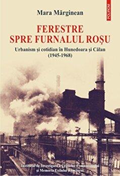 Ferestre spre furnalul rosu. Urbanism si cotidian in Hunedoara si Calan (1945-1968)/Mara Marginean imagine elefant.ro 2021-2022
