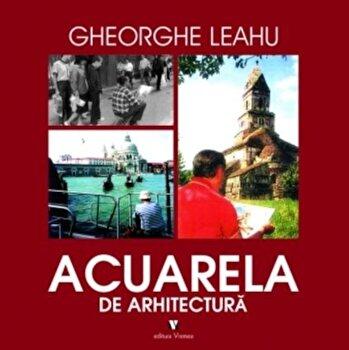 Acuarela de arhitectura/Gheorghe Leahu poza cate
