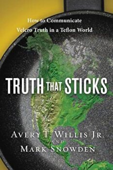 Truth That Sticks: How to Communicate Velcro Truth in a Teflon World, Paperback/Avery Willis poza cate