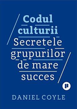 Codul culturii. Secretele grupurilor de mare succes/Daniel Coyle imagine elefant.ro