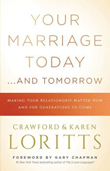 Your Marriage Today. . .and Tomorrow: Making Your Relationship Matter Now and for Generations to Come, Paperback/Crawford Loritts poza cate