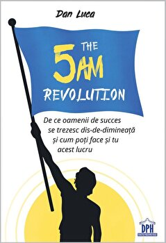 The 5 Am Revolution - De ce oamenii de succes se trezesc dis-de-dimineata si cum poti face si tu acest lucru/Dan Luca imagine elefant 2021