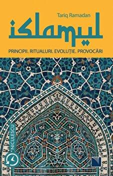 ISLAMUL. Principii. Ritualuri. Evolutie. Provocari/Tariq Ramadan imagine elefant.ro