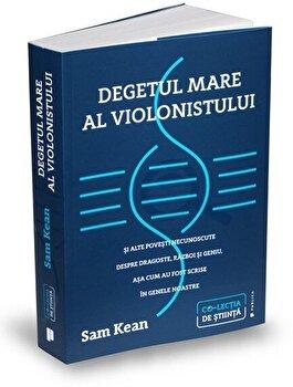 Degetul mare al violonistului si alte povesti necunoscute despre dragoste, razboi si geniu, asa cum au fost scrise in genele noastre/Sam Kean imagine elefant.ro 2021-2022
