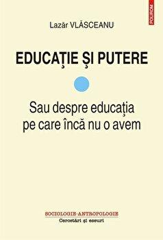 Educatie si putere. Sau despre educatia pe care inca nu o avem-Lazar Vlasceanu imagine