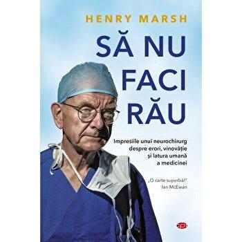 Sa nu faci rau. Impresiile unei neurochirurg despre erori, vinovatie si latura umana a medicinei/Henry Marsh imagine
