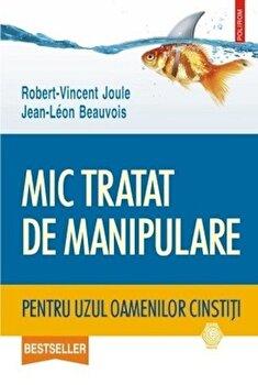 Mic tratat de manipulare pentru uzul oamenilor cinstiti/Robert-Vincent Joule, Jean-Leon Beauvois imagine