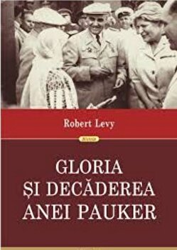 Gloria si decaderea Anei Pauker. Ed. a II-a revazuta-Robert Levy imagine