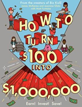 How to Turn $100 Into $1,000,000: Earn! Save! Invest!, Paperback/James McKenna poza cate