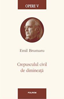 Opere V. Crepusculul civil de dimineata-Emil Brumaru imagine