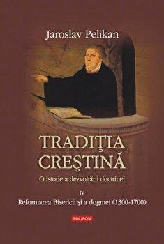 Traditia crestina. O istorie a dezvoltarii doctrinei. Reformarea Bisericii si a dogmei (1300-1700), Vol. 4/Jaroslav Pelikan imagine