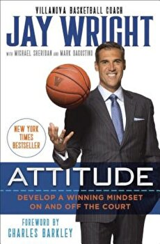 Attitude: Develop a Winning Mindset on and Off the Court, Hardcover/Jay Wright poza cate