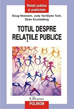 Totul despre relatiile publice. Editia a II-a/Doug Newsom, Judy VanSlyke Turk, Dean Kruckeberg imagine elefant 2021