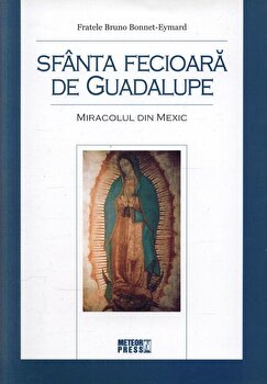 Sfanta Fecioara de Guadalupe. Miracolul din Mexic/Fratele Bruno Bonnet-Eymard imagine elefant.ro 2021-2022