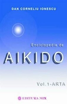 Enciclopedia de Aikido (vol. I - Arta)/Dan Corneliu Ionescu imagine elefant.ro 2021-2022