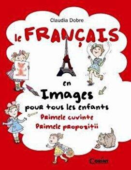 Le Francais en images pour tous les enfants. Primele cuvinte. Primele propozitii - Editie 2014/Claudia Dobre