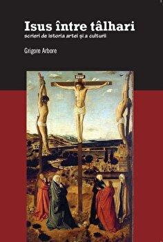 Isus intre talhari. Scrieri de istoria artei si a culturii/Grigore Arbore poza cate